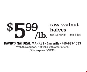 $5.99/lb. raw walnut halves. Reg. $6.99/lb. Limit 5 lbs. With this coupon. Not valid with other offers. Offer expires 5/18/18.