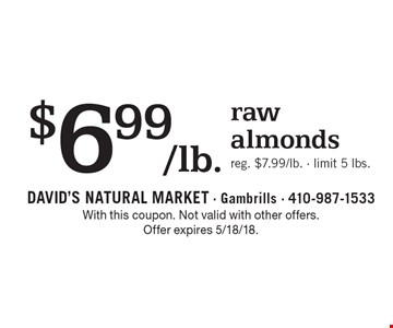 $6.99/lb. raw almonds. Reg. $7.99/lb. Limit 5 lbs. With this coupon. Not valid with other offers. Offer expires 5/18/18.