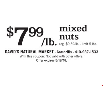 $7.99/lb. mixed nuts. Reg. $9.59/lb. Limit 5 lbs. With this coupon. Not valid with other offers. Offer expires 5/18/18.