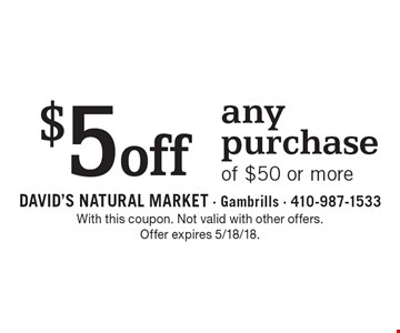 $5off any purchase of $50 or more. With this coupon. Not valid with other offers. Offer expires 5/18/18.