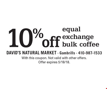 10% off equal exchange bulk coffee. With this coupon. Not valid with other offers. Offer expires 5/18/18.