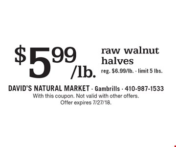 $5.99/lb. raw walnut halves, reg. $6.99/lb. Limit 5 lbs. With this coupon. Not valid with other offers. Offer expires 7/27/18.