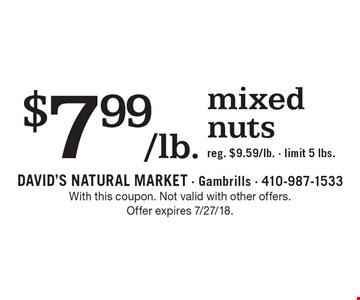 $7.99/lb. mixed nuts, reg. $9.59/lb. Limit 5 lbs. With this coupon. Not valid with other offers. Offer expires 7/27/18.