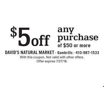 $5 off any purchase of $50 or more. With this coupon. Not valid with other offers. Offer expires 7/27/18.