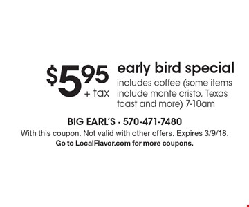 $5.95 + tax early bird special includes coffee (some items include monte cristo, Texas toast and more) 7-10am. With this coupon. Not valid with other offers. Expires 3/9/18.Go to LocalFlavor.com for more coupons.