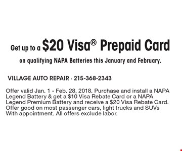 Get up to a $20 Visa Prepaid Card on qualifying NAPA Batteries this January and February.. Offer valid Jan. 1 - Feb. 28, 2018. Purchase and install a NAPA Legend Battery & get a $10 Visa Rebate Card or a NAPA Legend Premium Battery and receive a $20 Visa Rebate Card. Offer good on most passenger cars, light trucks and SUVs With appointment. All offers exclude labor.