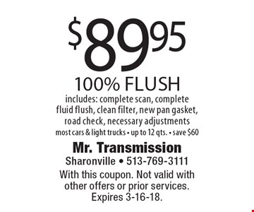 $89.95 100% flush. Includes: complete scan, complete fluid flush, clean filter, new pan gasket, road check, necessary adjustments. Most cars & light trucks, up to 12 qts., save $60. With this coupon. Not valid with other offers or prior services.Expires 3-16-18.