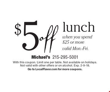 $5 off lunch when you spend $25 or more valid Mon.-Fri.. With this coupon. Limit one per table. Not available on holidays.Not valid with other offers or on alcohol. Exp. 2-9-18.Go to LocalFlavor.com for more coupons.