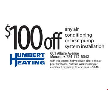$100 off any air conditioning or heat pump system installation. With this coupon. Not valid with other offers or prior purchases. Not valid with financing or credit card payments. Offer expires 5-18-18.