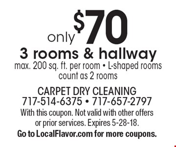 Only $70 3 rooms & hallway. Max. 200 sq. ft. per room. L-shaped rooms count as 2 rooms. With this coupon. Not valid with other offers or prior services. Expires 5-28-18. Go to LocalFlavor.com for more coupons.