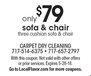 Only $79 sofa & chair. Three cushion sofa & chair. With this coupon. Not valid with other offers or prior services. Expires 5-28-18. Go to LocalFlavor.com for more coupons.