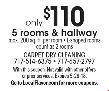 Only $110 5 rooms & hallway. Max. 200 sq. ft. per room. L-shaped rooms count as 2 rooms. With this coupon. Not valid with other offers or prior services. Expires 5-28-18. Go to LocalFlavor.com for more coupons.