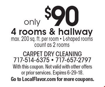 Only $90 4 rooms & hallway. Max. 200 sq. ft. per room - L-shaped rooms count as 2 rooms. With this coupon. Not valid with other offers or prior services. Expires 6-29-18. Go to LocalFlavor.com for more coupons.