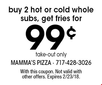 Buy 2 hot or cold whole subs, get fries for 99¢. Take-out only. With this coupon. Not valid with other offers. Expires 2/23/18.