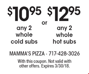 $10.95 any 2 whole cold subs. $12.95 any 2 whole hot subs. With this coupon. Not valid with other offers. Expires 3/30/18.