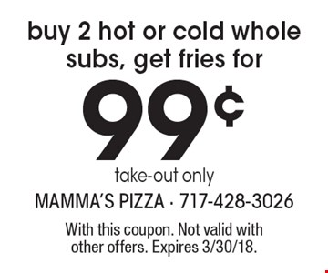 Buy 2 hot or cold whole subs, get fries for 99¢. Take-out only. With this coupon. Not valid with other offers. Expires 3/30/18.