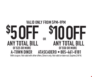$5 OFF ANY TOTAL BILL OF $25 OR MORE. $10 OFF ANY TOTAL BILL OF $50 OR MORE. Valid only from 5pm-9pm. With coupon. Not valid with other offers. Dine in only. Not valid on take-out. Expires 2/9/18.