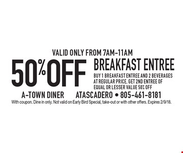 50% OFF breakfast entree buy 1 breakfast entree and 2 beverages at regular price, get 2nd entree of equal or lesser value 50% off.Valid only from 7am-11am. With coupon. Dine in only. Not valid on Early Bird Special, take-out or with other offers. Expires 2/9/18.