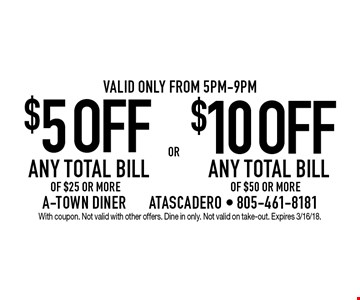 $5 OFF ANY TOTAL BILL OF $25 OR MORE. $10 OFF ANY TOTAL BILL OF $50 OR MORE. Valid only from 5pm-9pm. With coupon. Not valid with other offers. Dine in only. Not valid on take-out. Expires 3/16/18.
