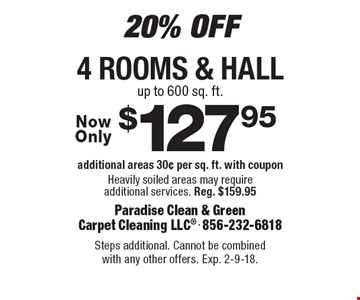 20% Off. $127.95 4 rooms & hall. Additional areas 30¢ per sq. ft. with coupon. Heavily soiled areas may require additional services. Reg. $159.95. Steps additional. Cannot be combined with any other offers. Exp. 2-9-18.