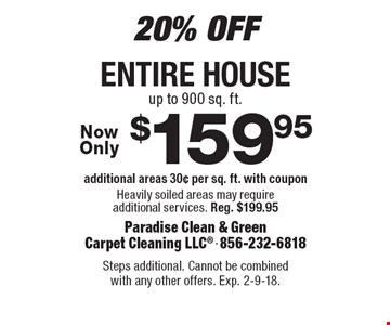 20% Off. $159.95 entire house. Additional areas 30¢ per sq. ft. with coupon. Heavily soiled areas may require additional services. Reg. $199.95. Steps additional. Cannot be combined with any other offers. Exp. 2-9-18.