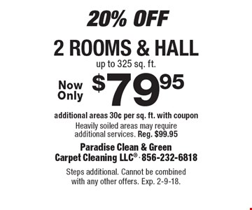 20% Off. $79.95 2 rooms & hall. Additional areas 30¢ per sq. ft. with coupon. Heavily soiled areas may require additional services. Reg. $99.95. Steps additional. Cannot be combined with any other offers. Exp. 2-9-18.