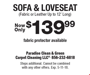 $139.99 Sofa & Loveseat. Fabric protector available (Fabric or Leather Up to 12' Long). Steps additional. Cannot be combined with any other offers. Exp. 5-11-18.