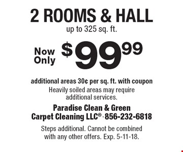 $99.99 2 rooms & hall. Additional areas 30¢ per sq. ft. with coupon. Heavily soiled areas may require additional services. up to 325 sq. ft. Steps additional. Cannot be combined with any other offers. Exp. 5-11-18.