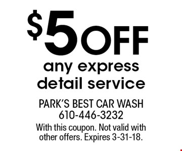 $5 Off any express detail service. With this coupon. Not valid with other offers. Expires 3-31-18.