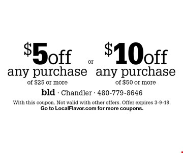 $5 off any purchase of $25 or more OR $10 off any purchase of $50 or more. With this coupon. Not valid with other offers. Offer expires 3-9-18. Go to LocalFlavor.com for more coupons.