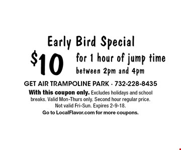 Early Bird Special! $10 for 1 hour of jump time between 2pm and 4pm. With this coupon only. Excludes holidays and school breaks. Valid Mon-Thurs only. Second hour regular price. Not valid Fri-Sun. Expires 2-9-18. Go to LocalFlavor.com for more coupons.