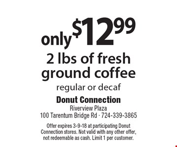 Only $12.99 for 2 lbs of fresh ground coffee. Regular or decaf. Offer expires 3-9-18 at participating Donut Connection stores. Not valid with any other offer, not redeemable as cash. Limit 1 per customer.