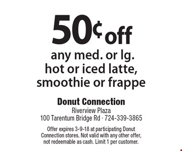 50¢ OFF any med. or lg. hot or iced latte, smoothie or frappe. Offer expires 3-9-18 at participating Donut Connection stores. Not valid with any other offer, not redeemable as cash. Limit 1 per customer.