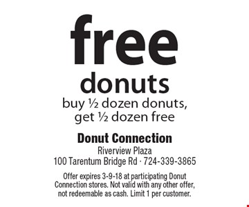 FREE donuts. Buy 1/2 dozen donuts, get 1/2 dozen free. Offer expires 3-9-18 at participating Donut Connection stores. Not valid with any other offer, not redeemable as cash. Limit 1 per customer.