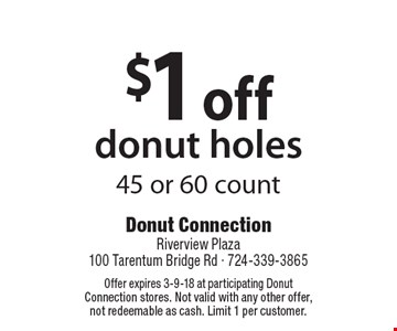 $1 OFF donut holes. 45 or 60 count. Offer expires 3-9-18 at participating Donut Connection stores. Not valid with any other offer, not redeemable as cash. Limit 1 per customer.