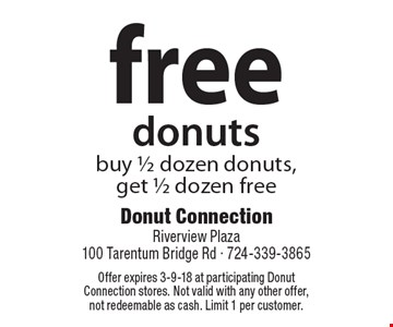 FREE donuts buy 1/2 dozen donuts, get 1/2 dozen free. Offer expires 3-9-18 at participating Donut Connection stores. Not valid with any other offer, not redeemable as cash. Limit 1 per customer.