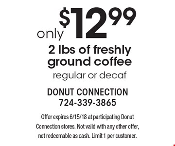 Only $12.99 2 lbs of freshly ground coffee regular or decaf. Offer expires 6/15/18 at participating Donut Connection stores. Not valid with any other offer, not redeemable as cash. Limit 1 per customer.