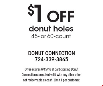 $1 off donut holes 45- or 60-count. Offer expires 6/15/18 at participating Donut Connection stores. Not valid with any other offer, not redeemable as cash. Limit 1 per customer.