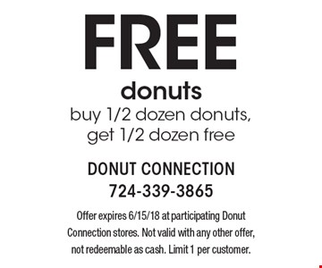 Free donuts. Buy 1/2 dozen donuts, get 1/2 dozen free. Offer expires 6/15/18 at participating Donut Connection stores. Not valid with any other offer, not redeemable as cash. Limit 1 per customer.