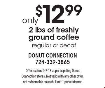 Only $12.99 2 lbs of freshly ground coffee, regular or decaf. Offer expires 9-7-18 at participating Donut Connection stores. Not valid with any other offer, not redeemable as cash. Limit 1 per customer.