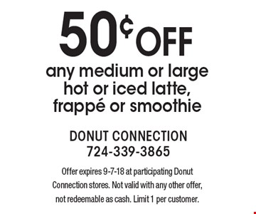 50¢ off any medium or large hot or iced latte, frappe or smoothie. Offer expires 9-7-18 at participating Donut Connection stores. Not valid with any other offer, not redeemable as cash. Limit 1 per customer.