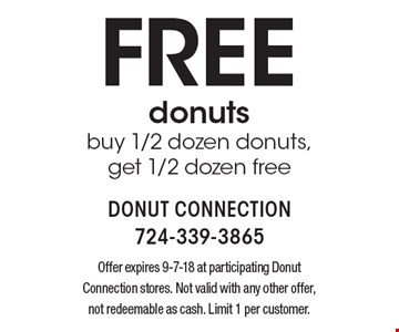 Free donuts, buy 1/2 dozen donuts,get 1/2 dozen free. Offer expires 9-7-18 at participating Donut Connection stores. Not valid with any other offer, not redeemable as cash. Limit 1 per customer.