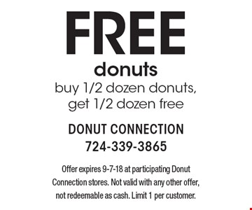 Free donuts. buy 1/2 dozen donuts, get 1/2 dozen free. Offer expires 9-7-18 at participating Donut Connection stores. Not valid with any other offer, not redeemable as cash. Limit 1 per customer.