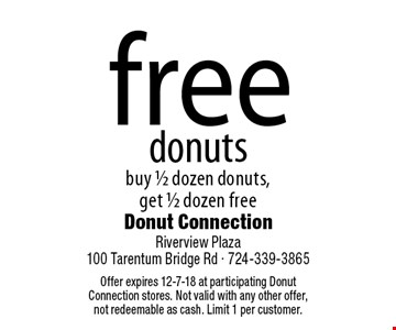 free donuts buy 1/2 dozen donuts, get 1/2 dozen free. Offer expires 12-7-18 at participating Donut Connection stores. Not valid with any other offer,not redeemable as cash. Limit 1 per customer.