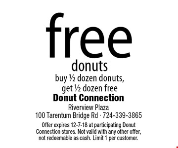 free donuts buy 1/2 dozen donuts, get 1/2 dozen free. Offer expires 12-7-18 at participating Donut Connection stores. Not valid with any other offer, not redeemable as cash. Limit 1 per customer.