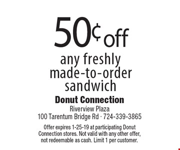 50¢ off any freshly made-to-order sandwich. Offer expires 1-25-19 at participating Donut Connection stores. Not valid with any other offer, not redeemable as cash. Limit 1 per customer.