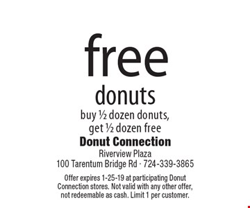 free donuts buy 1/2 dozen donuts, get 1/2 dozen free. Offer expires 1-25-19 at participating Donut Connection stores. Not valid with any other offer, not redeemable as cash. Limit 1 per customer.