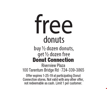 free donuts buy 1/2 dozen donuts, get 1/2 dozen free. Offer expires 1-25-19 at participating Donut Connection stores. Not valid with any other offer,not redeemable as cash. Limit 1 per customer.