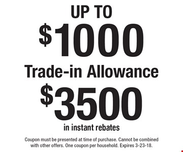 Up To $1000 Trade-in Allowance $3500 in instant rebates. Coupon must be presented at time of purchase. Cannot be combined with other offers. One coupon per household. Expires 3-23-18.