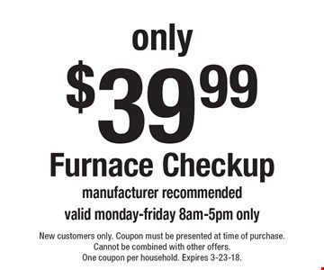 only $39.99 Furnace Checkup manufacturer recommended valid monday-friday 8am-5pm only. New customers only. Coupon must be presented at time of purchase.Cannot be combined with other offers. One coupon per household. Expires 3-23-18.
